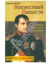 Картинка к книге Арман Дейо - Неизвестный Наполеон. Эпопея о величии и падении
