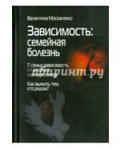 Картинка к книге Дмитриевна Валентина Москаленко - Зависимость. Семейная болезнь. В семье зависимость от алкоголя или наркотиков