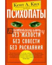 Картинка к книге Кент Кил - Психопаты. Достоверный рассказ о людях без жалости, без совести, без раскаяния