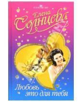 Картинка к книге Елена Солнцева - Любовь - это для тебя