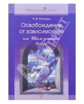 Картинка к книге Андрей Котляров - Освобождение от зависимостей, или Школа успешного выбора