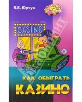 Картинка к книге Викторович Виктор Юрчук - Как обыграть казино