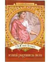 Картинка к книге Александровна Татьяна Ткаченко - Гай Юлий Цезарь - великий разрушитель эпохи