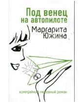 Картинка к книге Эдуардовна Маргарита Южина - Под венец на автопилоте