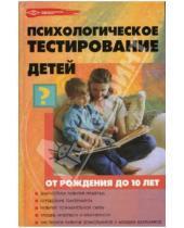 Картинка к книге Николаевна Оксана Истратова - Психологическое тестирование детей от рождения до 10 лет