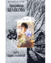 Картинка к книге Игоревна Людмила Белякова - Быть единственной