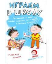 Картинка к книге Надежда Лунина - Играем в школу. Обучаемся в игре, чтобы успешно поступить в первый класс