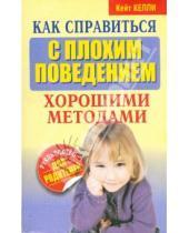 Картинка к книге Кейт Келли - Как справиться с плохим поведением хорошими методами