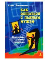 Картинка к книге Владимировна Елена Емельянова - Как общаться с пьяным мужем. Практические советы женщинам
