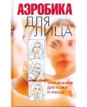 Картинка к книге Вера Надеждина - Аэробика для лица. Упражнения для кожи и мышц