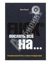 Картинка к книге Джон Паркин - Fuck it. Послать все на... или Парадоксальный путь к успеху и процветанию