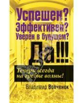 Картинка к книге Феликсович Владимир Волченок - Успешен? Эффективен? Уверен в будущем? Да!!!