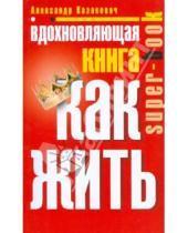 Картинка к книге Владимирович Александр Казакевич - Вдохновляющая книга. Как жить
