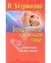 Картинка к книге Ольга Андрюшина - Большое счастье в маленькой семье. С ребенком, но без мужа