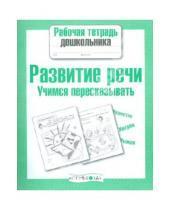 Картинка к книге Рабочая тетрадь дошкольника - Рабочая тетрадь дошкольника. Развитие речи. Учимся пересказывать.