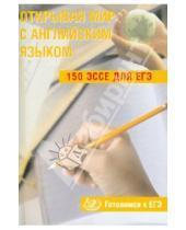Картинка к книге А. С. Юнева - Открывая мир с английским языком. 150 эссе для ЕГЭ. Готовимся к ЕГЭ