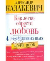 Картинка к книге Владимирович Александр Казакевич - Как легко обрести любовь. 4 эффективных шага
