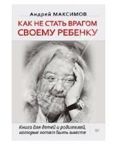 Картинка к книге Маркович Андрей Максимов - Как не стать врагом своему ребенку. Книга для детей и родителей, которые хотят быть вместе