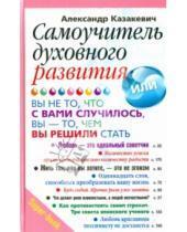 Картинка к книге Владимирович Александр Казакевич - Самоучитель духовного развития, Вы - не то, что с вами случилось, вы - то, чем вы решили стать