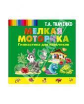 Картинка к книге Александровна Татьяна Ткаченко - Мелкая моторика. Гимнастика для пальчиков