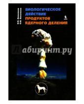 Картинка к книге И. О. Василенко Я., И. Василенко - Биологическое действие продуктов ядерного деления