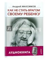 Картинка к книге Маркович Андрей Максимов - Как не стать врагом своему ребенку (+CD)