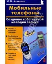 Картинка к книге Васильевич Михаил Адаменко - Мобильные телефоны: создание собственных мелодий звонка