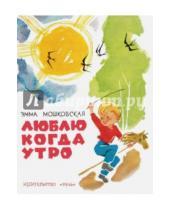 Картинка к книге Эфраимовна Эмма Мошковская - Люблю когда утро