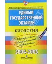 Картинка к книге Единый государственный экзамен - ЕГЭ:  Биология: 2004-2005: контрольные измерительные материалы