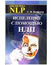 Картинка к книге Викторович Сергей Ковалев - Исцеление с помощью НЛП: Нейро-лингвистическое программирование психосоматических исцелений