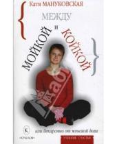Картинка к книге Катя Мануковская - Между мойкой и койкой, или Лекарство от женской доли