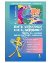 Картинка к книге Викторовна Юлия Василькова - Быть мужчиной. Быть женщиной. Тренинг половой идентичности для подростков
