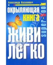 Картинка к книге Владимирович Александр Казакевич - Окрыляющая книга. Живи легко