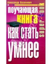 Картинка к книге Владимирович Александр Казакевич - Поучающая книга. Как стать умнее