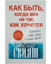 Картинка к книге Григорьевич Александр Свияш - Как быть, когда все не так, как хочется. Как понять уроки жизни и стать ее любимцем