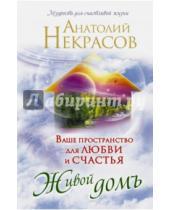 Картинка к книге Александрович Анатолий Некрасов - Ваше пространство для любви и счастья. Живой домъ