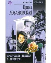 Картинка к книге Игоревна Ирина Лобановская - Пропустите женщину с ребенком: роман