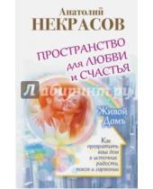 Картинка к книге Александрович Анатолий Некрасов - Пространство для любви и счастья. Как превратить ваш дом в источник радости, покоя и гармонии