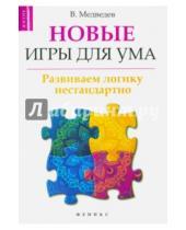 Картинка к книге Виктор Медведев - Новые игры для ума: развиваем логику нестандартно